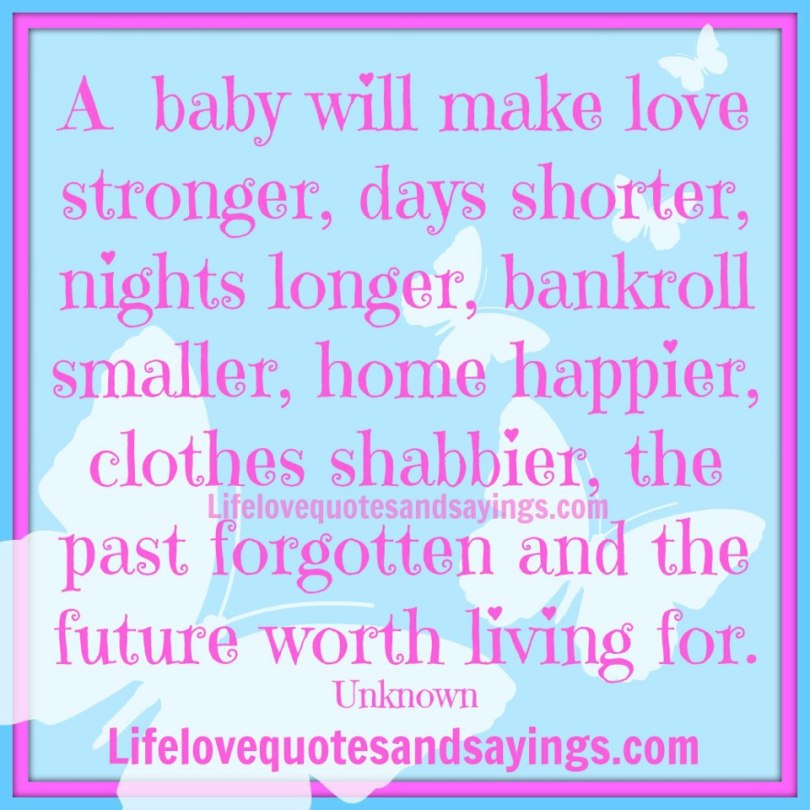 A Baby Will Make Love Strongerdays Shorter Nights Longer Bankroll Smaller Home Happier Clothes Shabbier The Past Forgotten And The Future Worth Living For