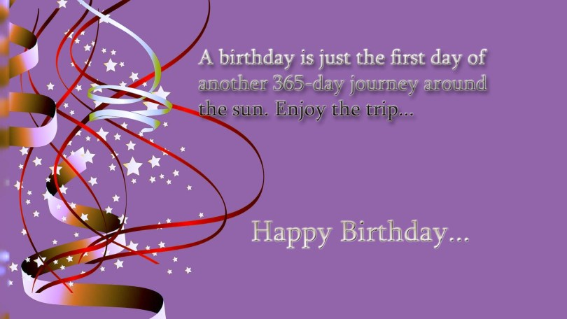 a birthday is just the first day of another 365 day journey around the sun. enjoy the trip... happy birthday