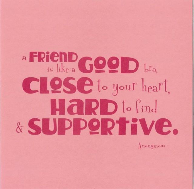 a friend is like a good bra, close to your heart, hard to find & supportive. anonymous