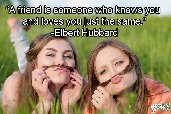 a friend is someone who know you and loves you just the same (elbert hubbard)