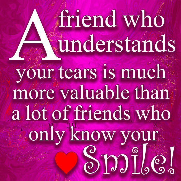 a friend who understants your tears in much more valuable than a lot of friends who only know your smile