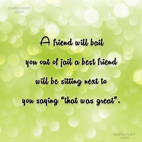 a friend will bail you out of jail a best will be sitting next to you saying that was great