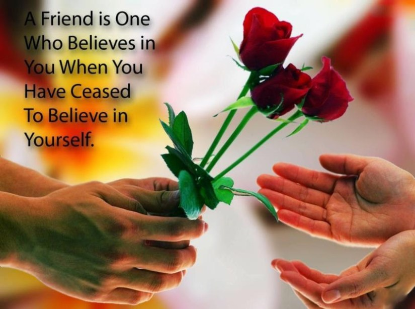 a friends is one who believes in you when you have creased to believe in yourself