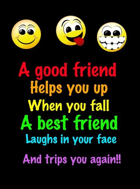 a good friend helps you up when you fall a best friend laughs in your face and trips you again!