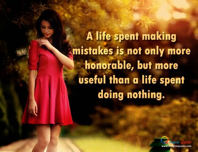 A Life Spent Making Mistakes Is Not Only More Honorable But More Useful Than A Life Spent Doing Nothing