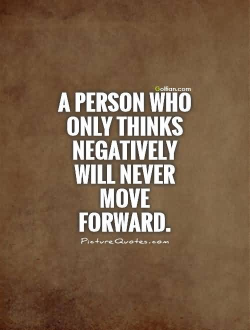 A Person Who Only Thinks Negatively Will Never Move Forward Attitude Quotes