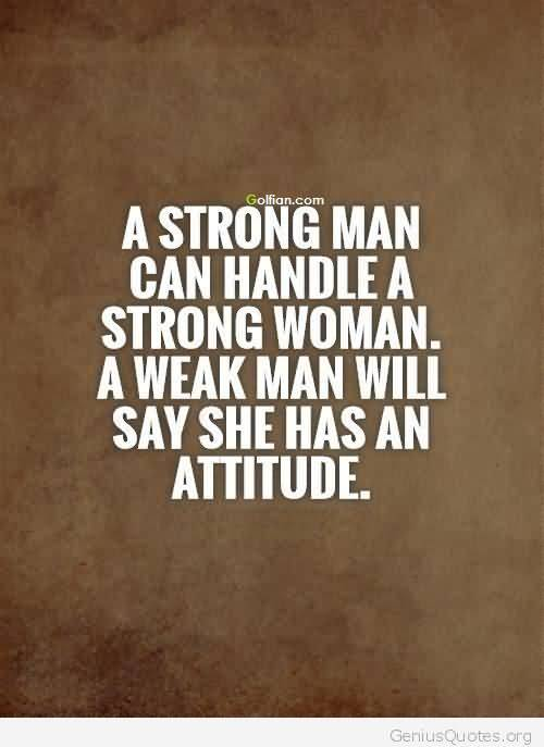 A Strong Man Can Handle A Strong Women A Weak Man Will Say She Has An Attitude