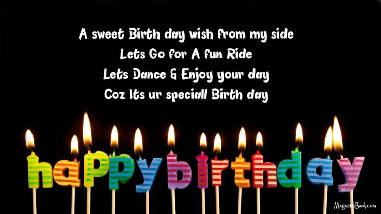 a sweet birth day wish from my side lets go for a fun ride lets dance & enjoy your day coz lts ur speciall birth day happy birthday