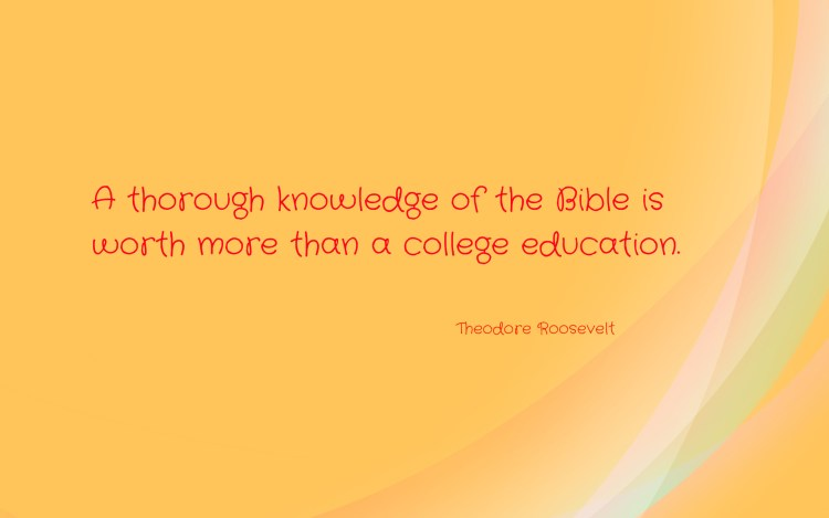 a thorough knowledge of the bible is worth more than a college education. theodore roosevett