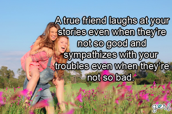 a true friend laughs at your stories even when they're not so good and sympathizes with your troubles even when they're not so bad.