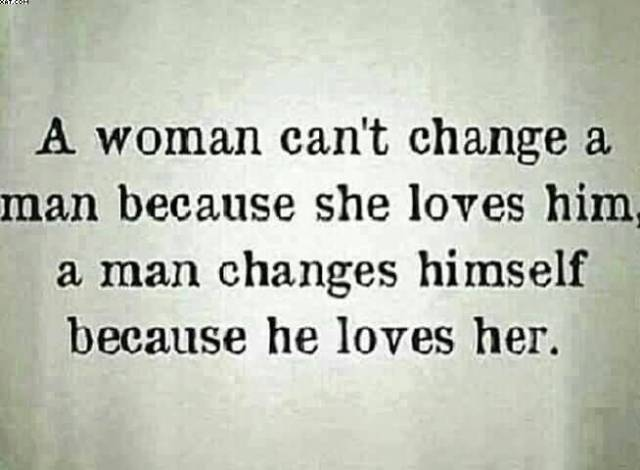 A Women Cant Change A Man Because She Loves Him A Man Changes Himself Because He Loves Her