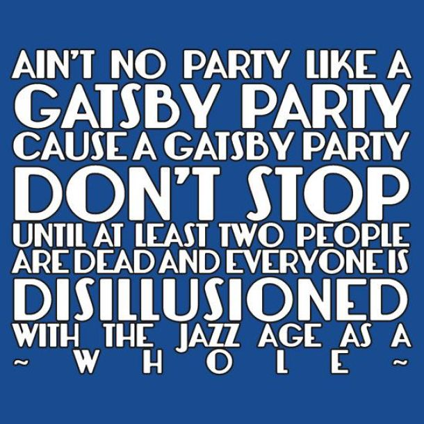 ain't no party like a gatsby party cause a gatsy party dont stop until at least two people are dead and every one is disillusioned with the jazz age as a whole