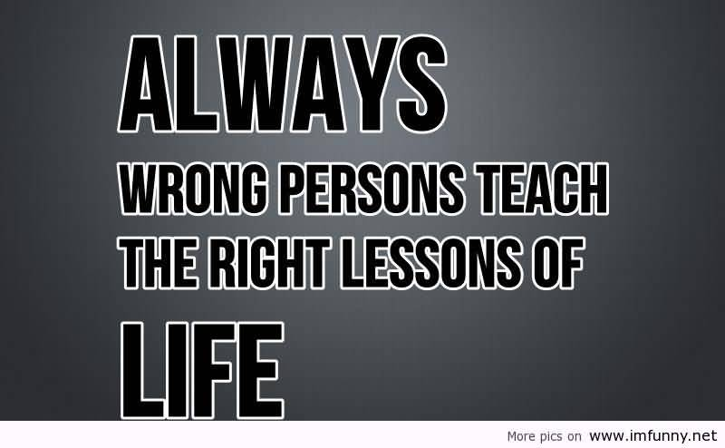 Always Wrong Persons Teach The Right Lessons Of Life