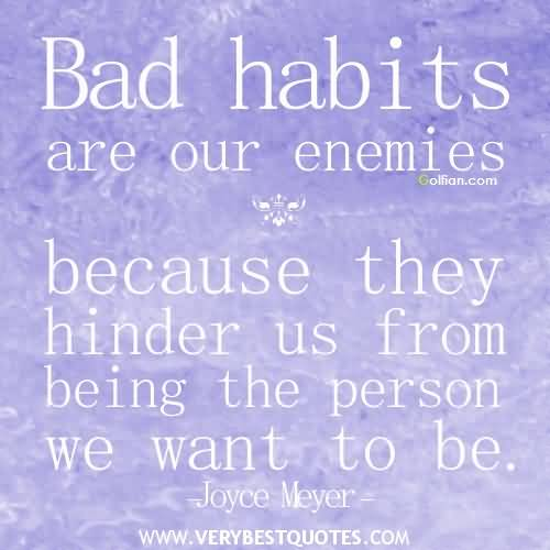 Bad Habits Are Our Enemies Because They Hinder Us From Being The Person We Want To Be Joyce Meyer