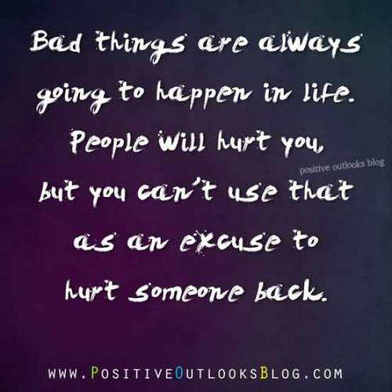 Bad Things Are Always Going To Happer In Life People Will Hurt You But Cant Use That As En Excuse To Hurt Someone Back