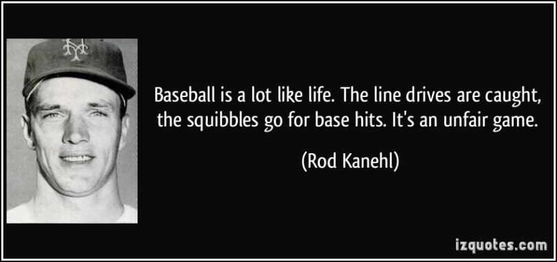 Baseball Is A Lot Like Life The Line Drives Are Caught The Squibbles Go For Bas Thits Its An Unfair Game Rod Kanehl