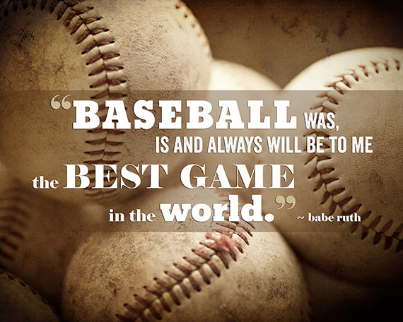 Baseball Is And Always Will Be To Me The Best Game In The World Babe Ruth