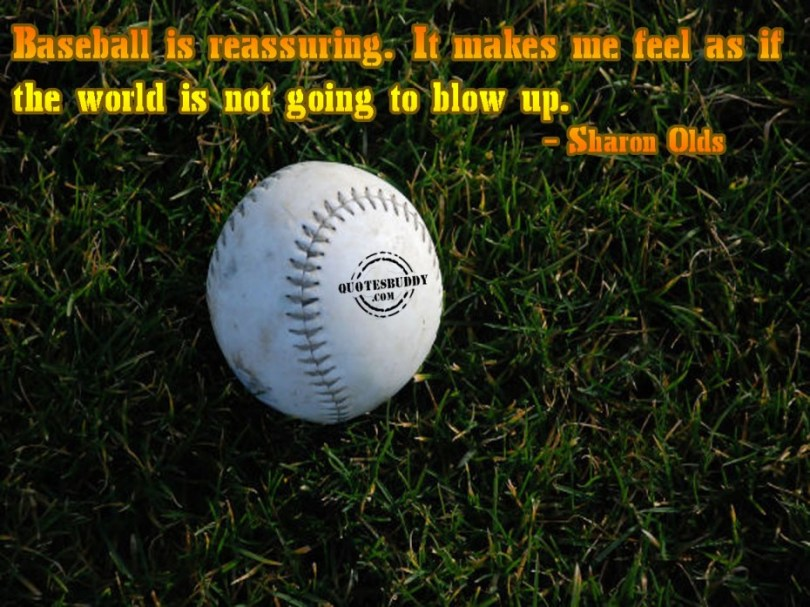 Baseball Is Reassuring It Makes Me Feel As If The World Is Not Going To Blow Up Sharon Olds