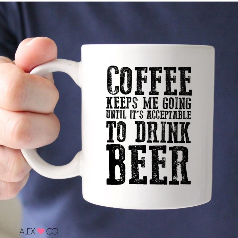 Coffee Keeps Me Going Until Its Acceptable To Drink Beer