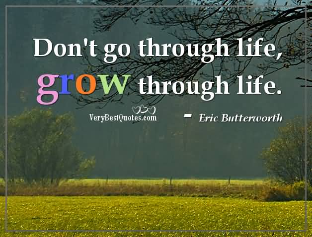 Dont Go Thorugh Life Grow Through Life Eric Butterworth