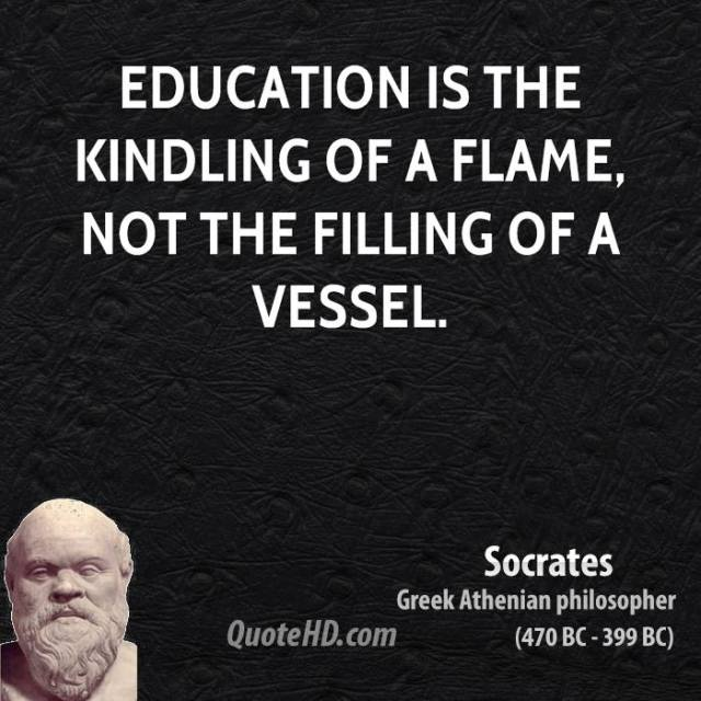 education is the kindling of a flame, not the filling of a vessel. socrates greek athenian philosopher
