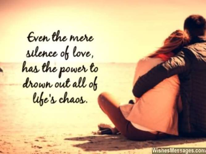 Even The More Silence Of Love Has The Power To Drown Out All Of Life S Chaos
