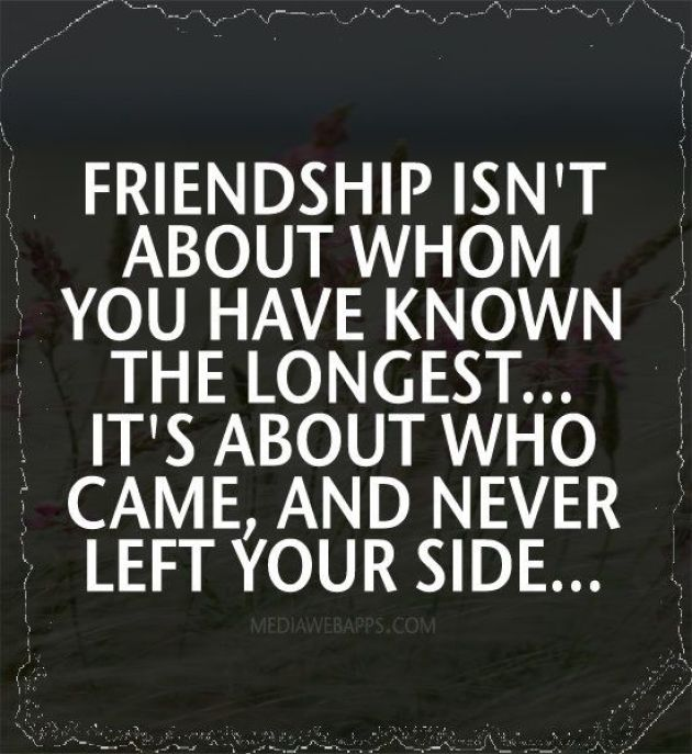 friendship isn't about whom you have known the longest it's about who came and never left your side.....