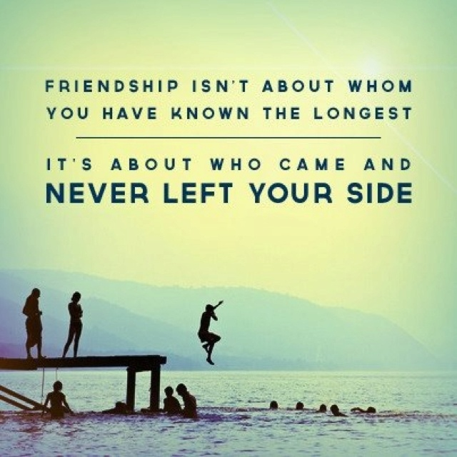 friendship isn't about whom you have known the longest it's about who came and never left your side