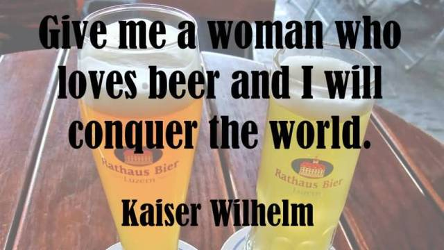 Give Me A Woman Who Loves Beer And I Will Conquer The World Kaiser Wilhelm
