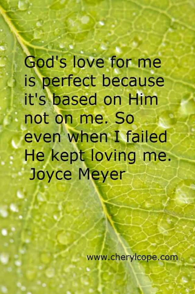 Gods Love For Me Is Perfect Because Its Based On Him Not On Me So Even When Ia Failed He Kept Loving Me Joyce Meyer