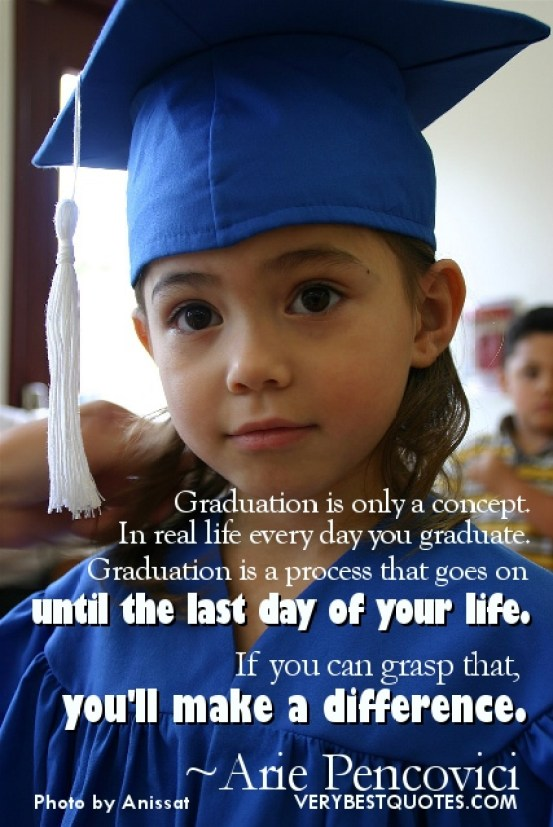 graduation is only a concept in real life every day you graduate graduation is a process that goes on untill the last day of your life. if you can grasp that you ll make a difference (arie pen