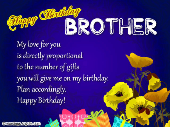 happy birthday brother my love for you is directly proportional to the number of gifts you will give me on my birthday plan accordingly. happy birthday.