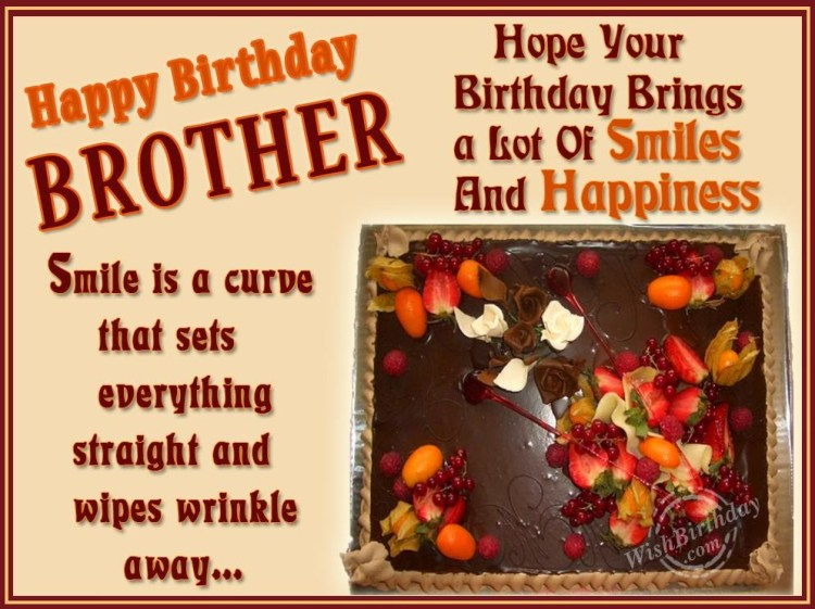 happy birthday brother smile is a curde that sets everything straight and wipes wrinkle away... hope you birthday brings a lot of smile and happiness.