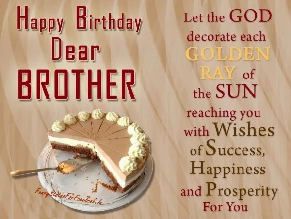 happy birthday dear brother let the god decorate each golden ray of the sun reaching you with wishes of success, happiness and prosperity for you.