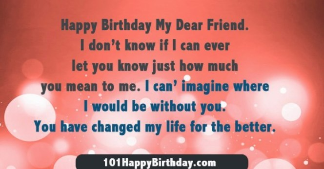 Happy Birthday My Dear Friend I Dont Know If I Can Ever Let You Know Just How Much You Mean To Me I Can Imagine Where I Would Be Without You Have Changed My Life For The Bett