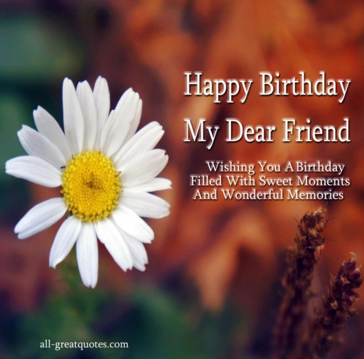 happy birthday my dear friend wishing you a birthday filled with sweet moments and wonderful memories