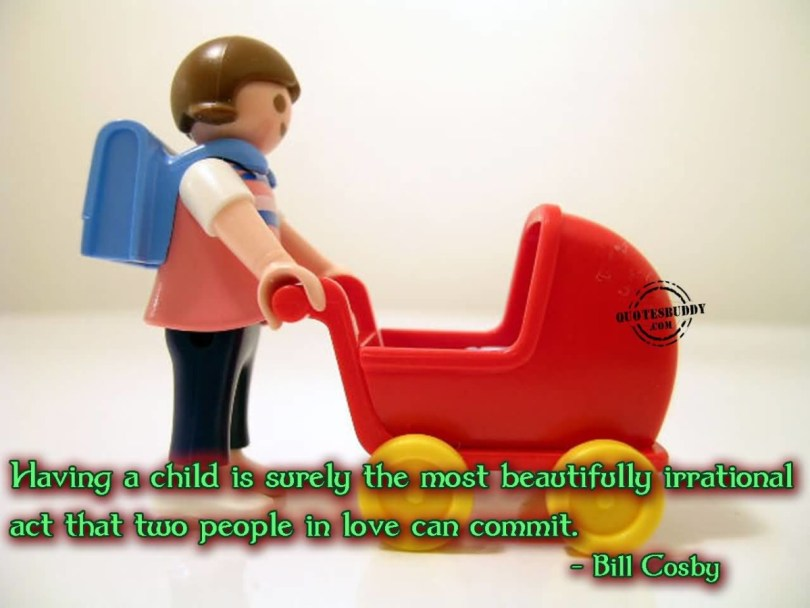 Having A Child Is Surely The Most Beautifully Irrational Act That Two People In Love Can Commit