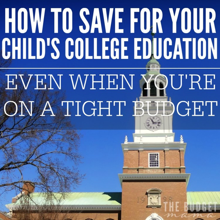 how to save for your child's college education even wehn you're on a tight buget.