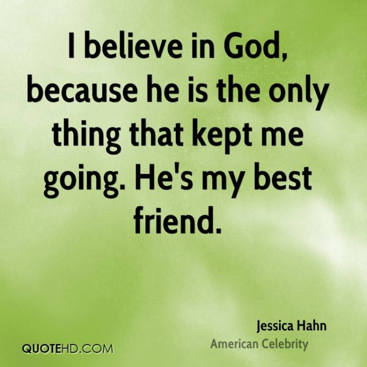 i belive in god because he is the only thing that kept me going he's my best friend