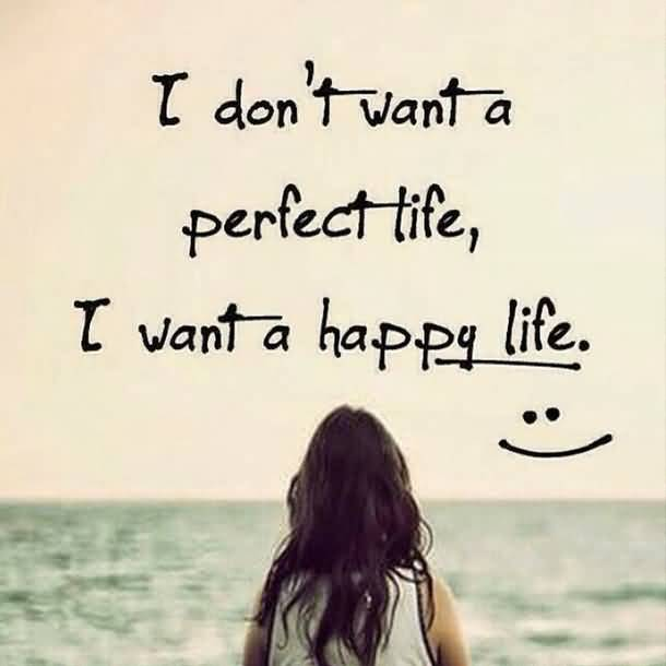 I Dont Want A Perfect Life I Want A Happy Life