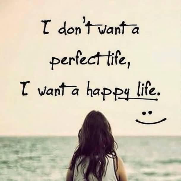 I Dont Want A Perfect Life I Want A Happy Life