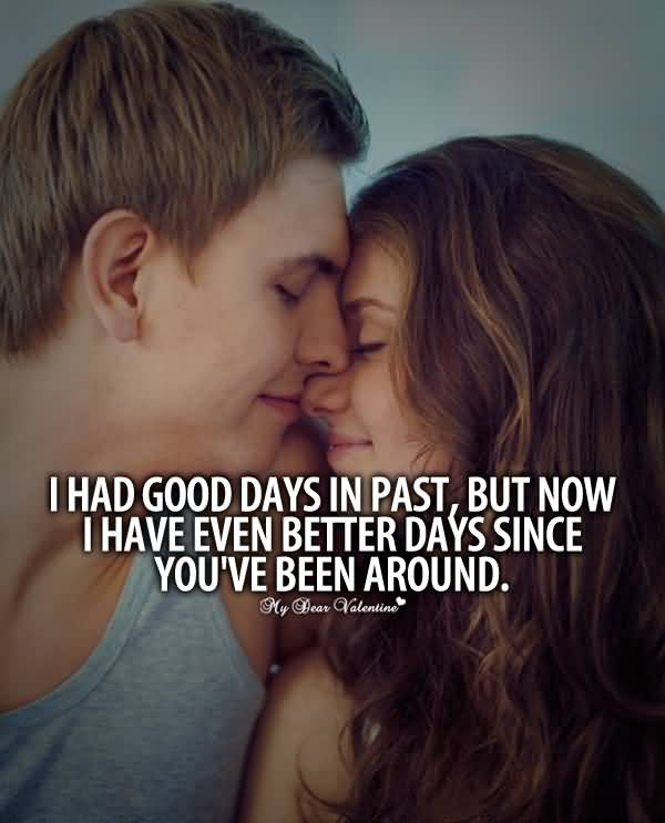 I Had Good Days In Past But Now I Have Even Better Days Since You Ve Been Around