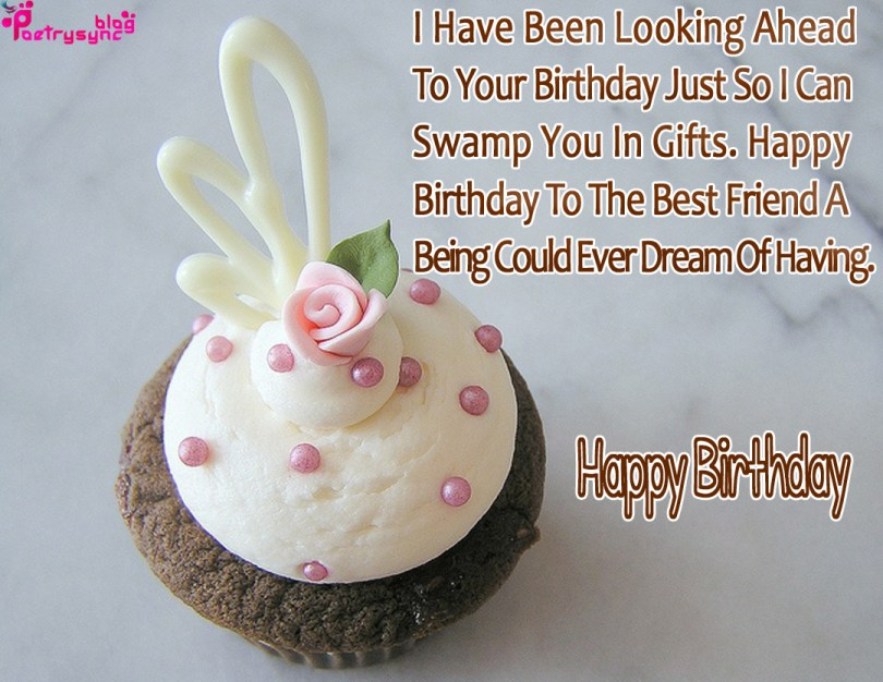 i have been looking ahead to your birthday just fo i can swamp you in gifts. happy birthday to the best frends a being culd ever dream fo having. happy birthday Birthday Quotes For Friends