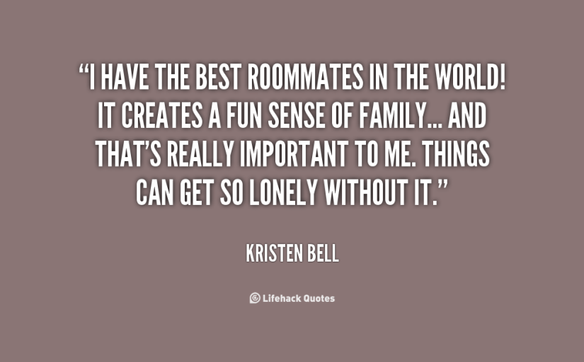 i have the best roommates in the world it creates a fun sense of family.. and that's really important to me. things can get so lonely without it. kristen bell.