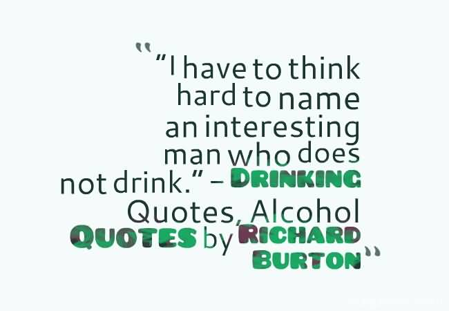 I Have To Think Hard To Name An Interesting Man Who Does Not Drink Drinking Quotes Alcohool Quotes By Richard Burton