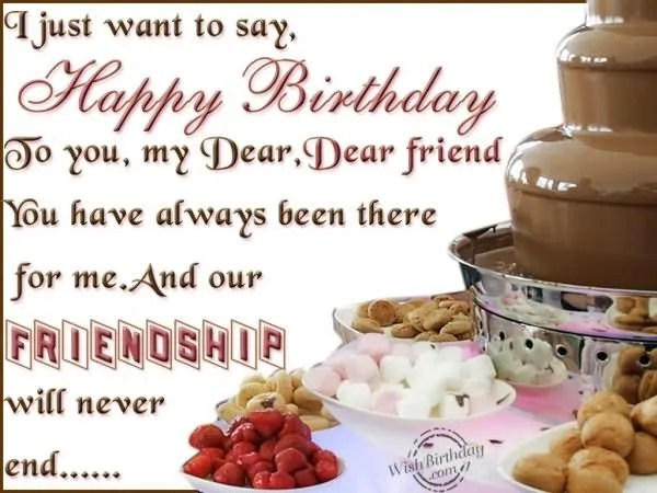 I Just Want To Say Happy Birthday To You My Dear Dear Friend You Have Always Been There For Me And Our Friendship Will Never End