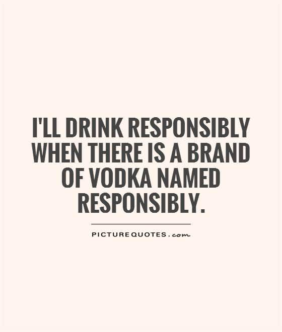 I Ll Drink Responsibly When There Is A Brand Of Vodka Named Responsibly