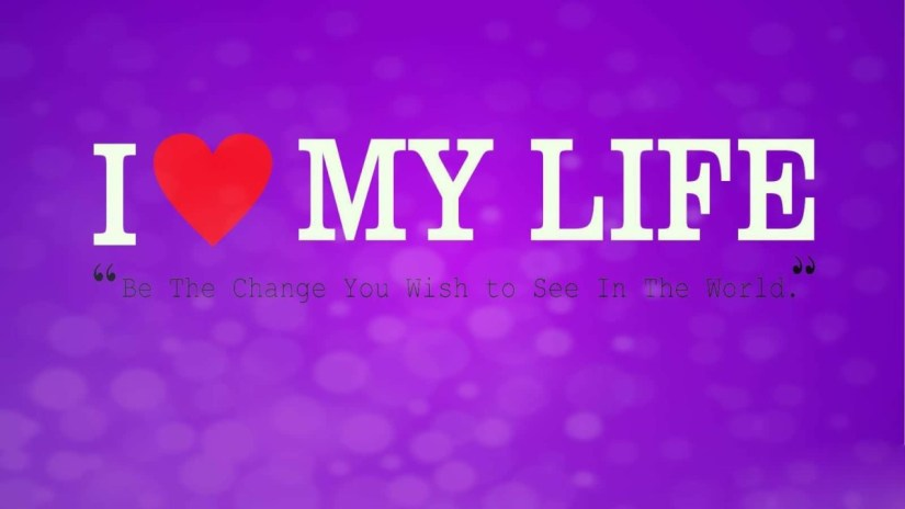 I Love My Life Be The Change You Wish To See In The World