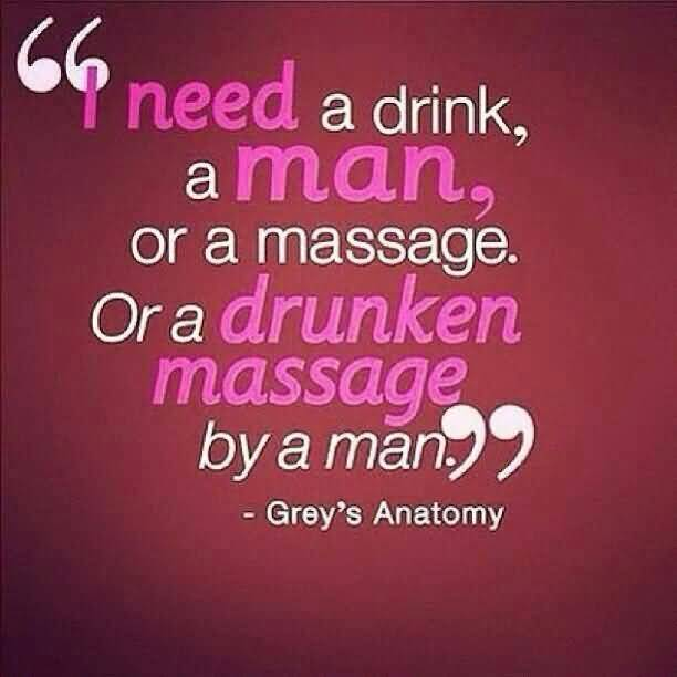 I Need A Drink A Man Or A Massage Or A Drunken Massage By A Man Greys Anatomy