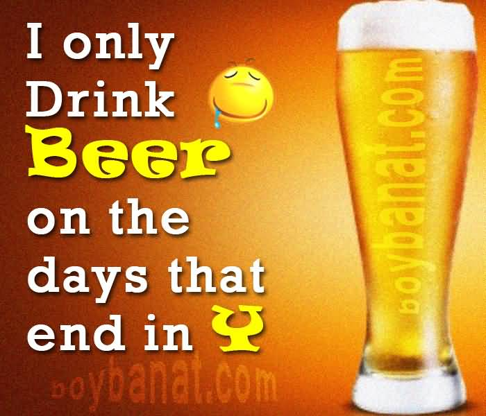 I Only Drink Beer On The Days That End In Y